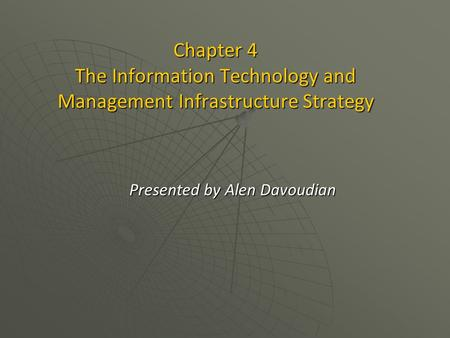 Chapter 4 The Information Technology and <strong>Management</strong> Infrastructure Strategy Presented by Alen Davoudian.