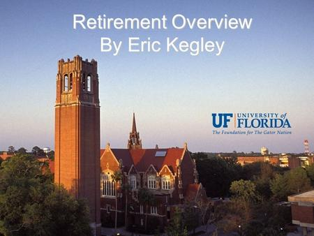 Retirement Overview By Eric Kegley. State Retirement Plans SUS Optional Retirement Program (ORP) –Only Faculty and Senior Staff Eligible Florida Retirement.