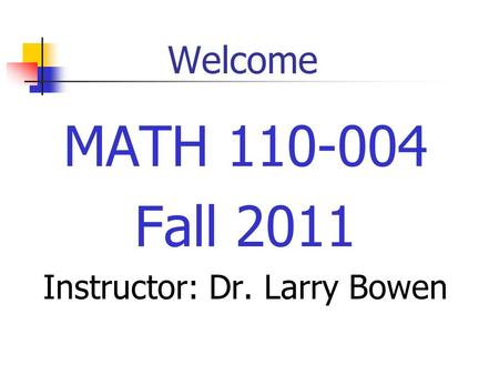 Welcome MATH 110-004 Fall 2011 Instructor: Dr. Larry Bowen.