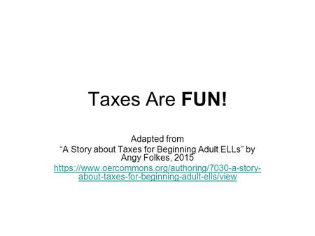 "Taxes Are FUN! Adapted from ""A Story about Taxes for Beginning Adult ELLs"" by Angy Folkes, 2015 https://www.oercommons.org/authoring/7030-a-story- about-taxes-for-beginning-adult-ells/view."