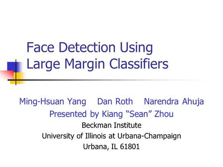 "Face Detection Using Large Margin Classifiers Ming-Hsuan Yang Dan Roth Narendra Ahuja Presented by Kiang ""Sean"" Zhou Beckman Institute University of Illinois."