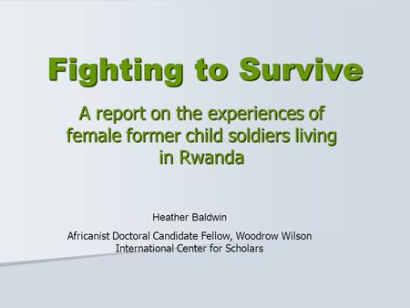Fighting to Survive A report on the experiences of female former child soldiers living in Rwanda Heather Baldwin Africanist Doctoral Candidate Fellow,