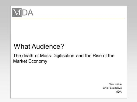 What Audience? Nick Poole Chief Executive MDA The death of Mass-Digitisation and the Rise of the Market Economy.