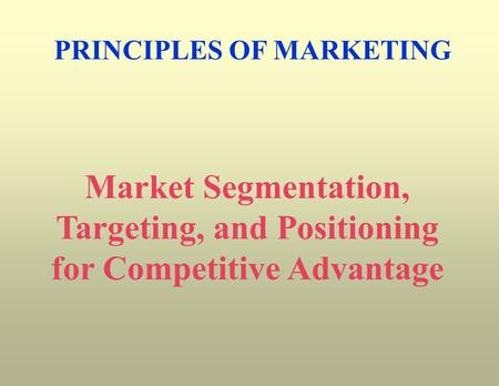 PRINCIPLES OF MARKETING Market Segmentation, Targeting, and Positioning for Competitive Advantage.