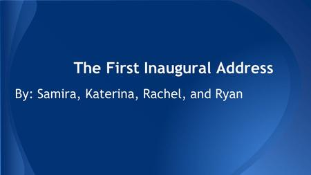 The First Inaugural Address By: Samira, Katerina, Rachel, and Ryan.