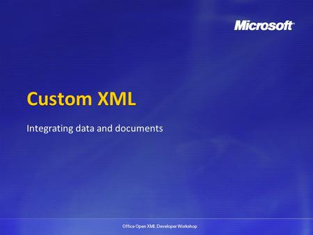 Office Open XML Developer Workshop Custom XML Integrating data and documents.