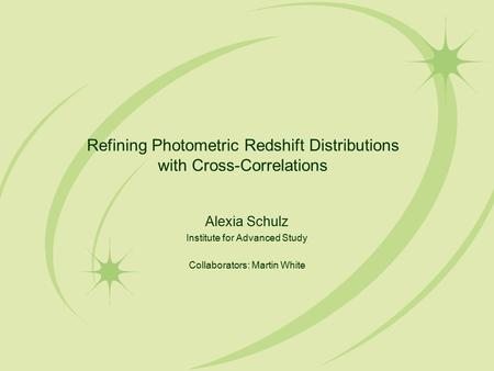 Refining Photometric Redshift Distributions with Cross-Correlations Alexia Schulz Institute for Advanced Study Collaborators: Martin White.