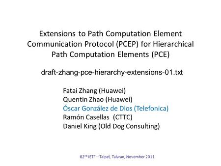 82 nd IETF – Taipei, Taiwan, November 2011 Extensions to Path Computation Element Communication Protocol (PCEP) for Hierarchical Path Computation Elements.