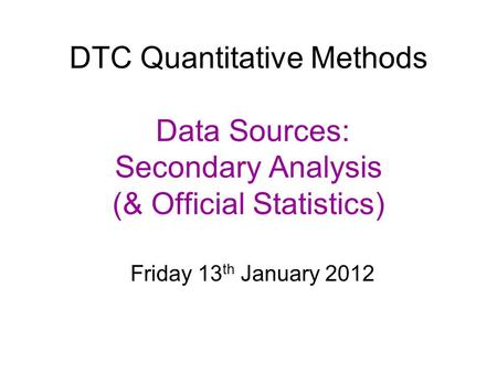 DTC Quantitative Methods Data Sources: Secondary Analysis (& Official Statistics) Friday 13 th January 2012.