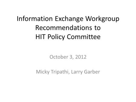 Information Exchange Workgroup Recommendations to HIT Policy Committee October 3, 2012 Micky Tripathi, Larry Garber.
