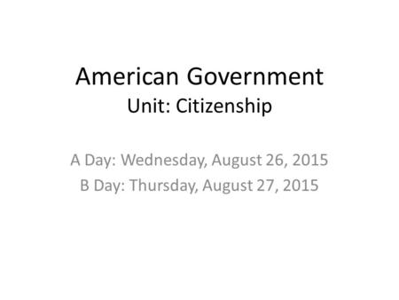 American Government Unit: Citizenship A Day: Wednesday, August 26, 2015 B Day: Thursday, August 27, 2015.
