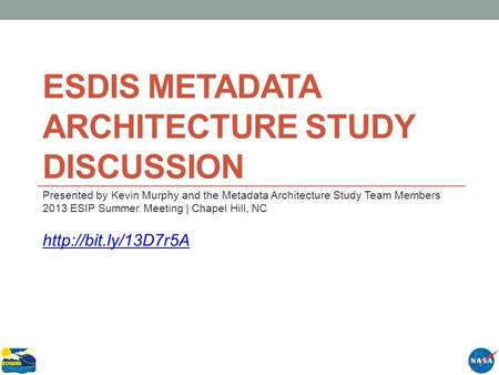 ESDIS METADATA ARCHITECTURE STUDY DISCUSSION Presented by Kevin Murphy and the Metadata Architecture Study Team Members 2013 ESIP Summer Meeting | Chapel.