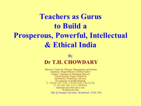 Teachers as Gurus to Build a Prosperous, Powerful, Intellectual & Ethical India By Dr T.H. CHOWDARY Director: Center for Telecom Management and Studies.