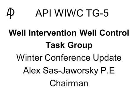 API WIWC TG-5   Well Intervention Well Control   Task Group   Winter Conference Update   Alex Sas-Jaworsky P.E   Chairman.