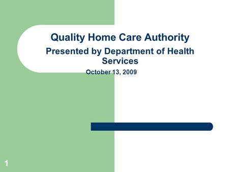 1 Quality Home Care Authority Presented by Department of Health Services October 13, 2009.