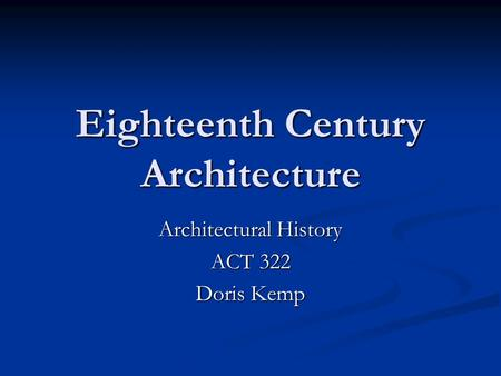 Eighteenth Century Architecture Architectural History ACT 322 Doris Kemp.