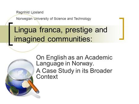 Lingua franca, prestige and imagined communities: On English as an Academic Language in Norway. A Case Study in its Broader Context Ragnhild Ljosland Norwegian.
