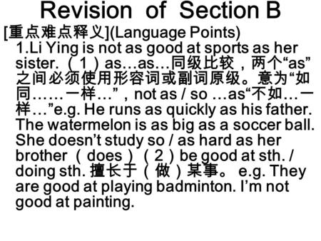 "Revision of Section B [ 重点难点释义 ](Language Points) 1.Li Ying is not as good at sports as her sister. ( 1 ) as…as… 同级比较,两个 ""as"" 之间必须使用形容词或副词原级。意为 "" 如 同 ……"