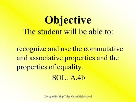 Objective The student will be able to: recognize and use the commutative and associative properties and the properties of equality. SOL: A.4b Designed.