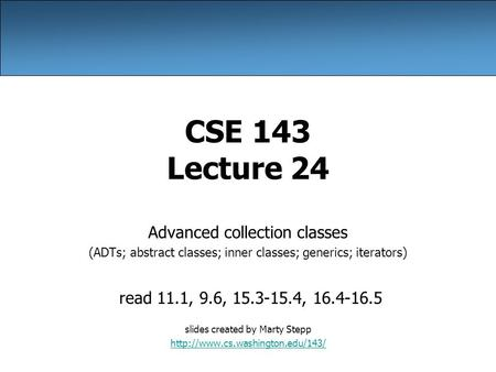 CSE 143 Lecture 24 Advanced collection classes (ADTs; abstract classes; inner classes; generics; iterators) read 11.1, 9.6, 15.3-15.4, 16.4-16.5 slides.