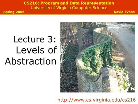 CS216: Program and Data Representation University of Virginia Computer Science Spring 2006 David Evans Lecture 3: Levels of Abstraction