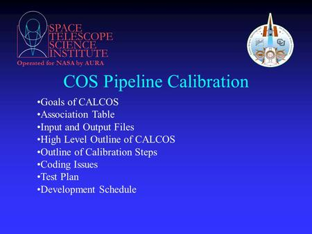 SPACE TELESCOPE SCIENCE INSTITUTE Operated for NASA by AURA COS Pipeline Calibration Goals of CALCOS Association Table Input and Output Files High Level.