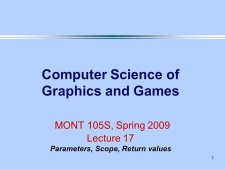 1 Computer Science of Graphics and Games MONT 105S, Spring 2009 Lecture 17 Parameters, Scope, Return values.