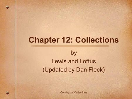 Chapter 12: Collections by Lewis and Loftus (Updated by Dan Fleck) Coming up: Collections.