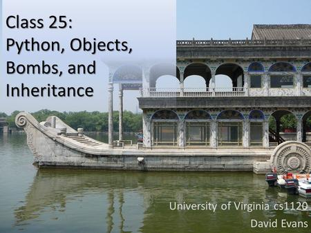 Class 25: Python, Objects, Bombs, and Inheritance University of Virginia cs1120 David Evans.
