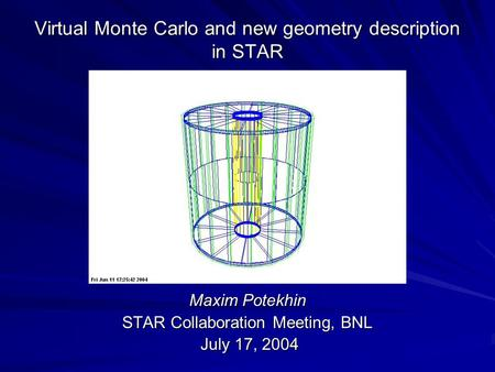 Virtual Monte Carlo and new geometry description in STAR Maxim Potekhin STAR Collaboration Meeting, BNL July 17, 2004 July 17, 2004.