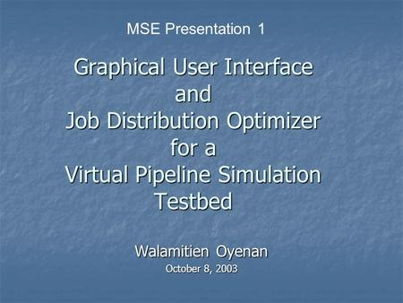 Graphical User Interface and Job Distribution Optimizer for a Virtual Pipeline Simulation Testbed Walamitien Oyenan October 8, 2003 MSE Presentation 1.