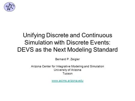 Unifying Discrete and Continuous Simulation with Discrete Events: DEVS as the Next Modeling Standard Bernard P. Zeigler Arizona Center for Integrative.