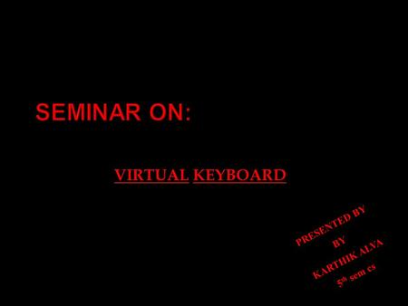 SEMINAR ON: VIRTUAL KEYBOARD PRESENTED BY BY KARTHIK ALVA 5 th sem cs.
