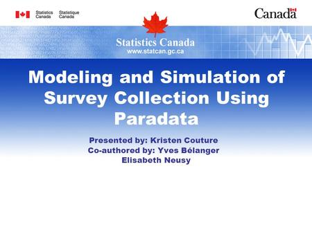 Modeling and Simulation of Survey Collection Using Paradata Presented by: Kristen Couture Co-authored by: Yves Bélanger Elisabeth Neusy.