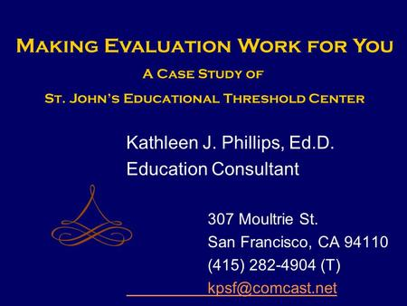Kathleen J. Phillips, Ed.D. Education Consultant 307 Moultrie St. San Francisco, CA 94110 (415) 282-4904 (T) Making Evaluation Work for.