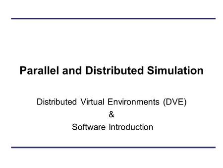 Parallel and Distributed Simulation Distributed Virtual Environments (DVE) & Software Introduction.