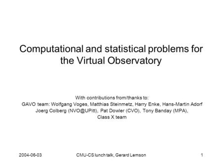 2004-06-03CMU-CS lunch talk, Gerard Lemson1 Computational and statistical problems for the Virtual Observatory With contributions from/thanks to: GAVO.