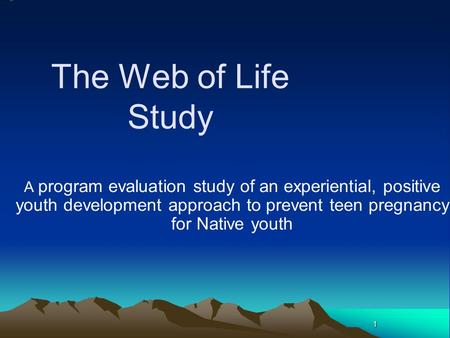 1 The Web of Life Study A program evaluation study of an experiential, positive youth development approach to prevent teen pregnancy for Native youth.