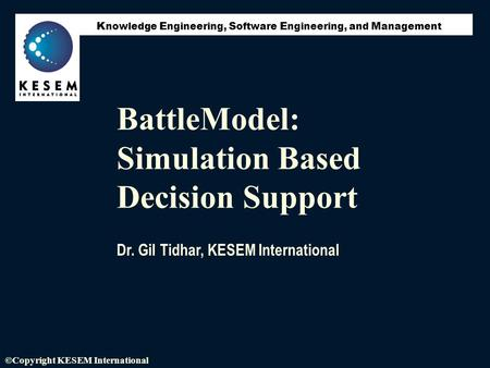 K nowledge E ngineering, S oftware E ngineering, and M anagement ©Copyright KESEM International BattleModel: Simulation Based Decision Support Dr. Gil.