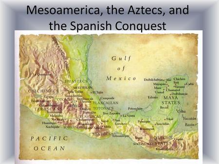 Mesoamerica, the Aztecs, and the Spanish Conquest.
