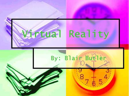 Virtual Reality By: Blair Butler.