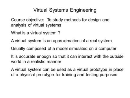 Virtual Systems Engineering Course objective: To study methods for design and analysis of virtual systems What is a virtual system ? A virtual system is.