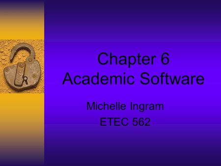 Chapter 6 Academic Software Michelle Ingram ETEC 562.