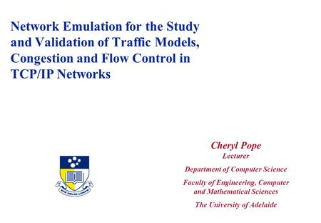 Network Emulation for the Study and Validation of Traffic Models, Congestion and Flow Control in TCP/IP Networks Cheryl Pope Lecturer Department of Computer.