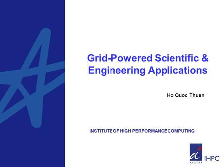 Grid-Powered Scientific & Engineering Applications Ho Quoc Thuan INSTITUTE OF HIGH PERFORMANCE COMPUTING.