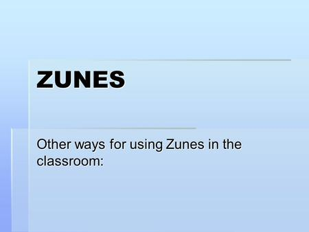 ZUNES Other ways for using Zunes in the classroom: