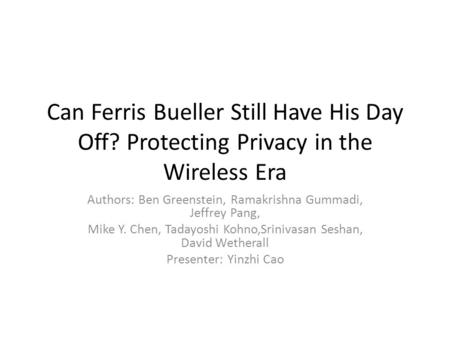 Can Ferris Bueller Still Have His Day Off? Protecting Privacy in the Wireless Era Authors: Ben Greenstein, Ramakrishna Gummadi, Jeffrey Pang, Mike Y. Chen,