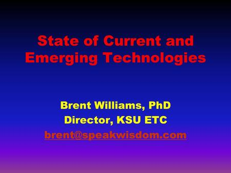 State of Current and Emerging Technologies Brent Williams, PhD Director, KSU ETC