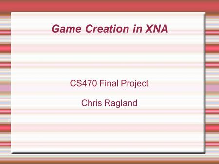 Game Creation in XNA CS470 Final Project Chris Ragland.