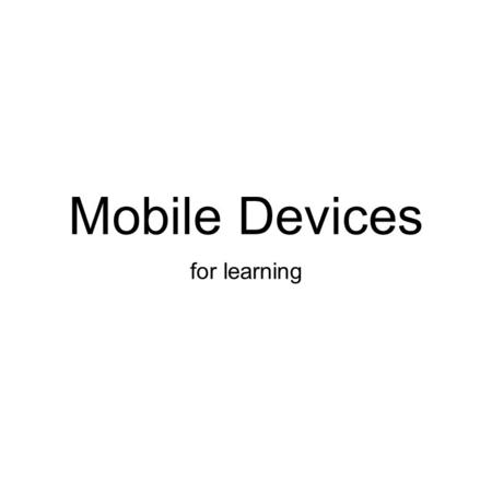 Mobile Devices for learning. M + W = 24/7.